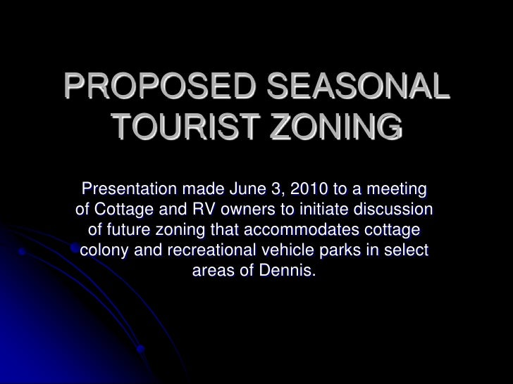 PROPOSED SEASONAL   TOURIST ZONING  Presentation made June 3, 2010 to a meeting of Cottage and RV owners to initiate discu...