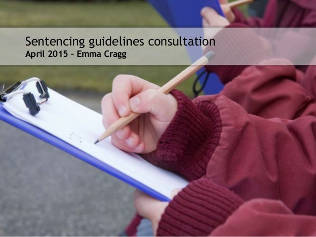 Presenter name/date here Sentencing guidelines consultation April 2015 – Emma Cragg