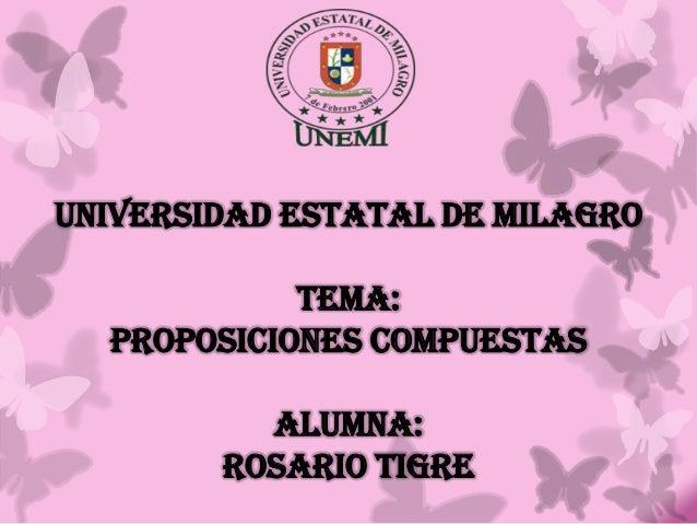 UNIVERSIDAD ESTATAL DE MILAGRO TEMA: PROPOSICIONES COMPUESTAS ALUMNA: ROSARIO TIGRE