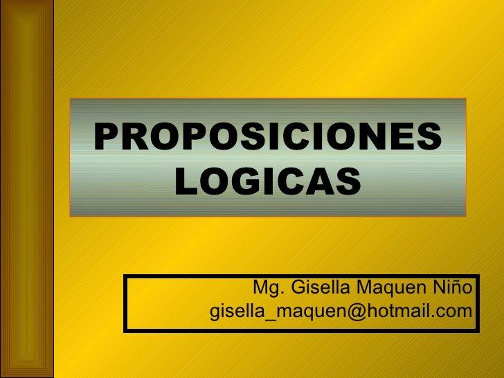PROPOSICIONES LOGICAS Mg. Gisella Maquen Niño [email_address]