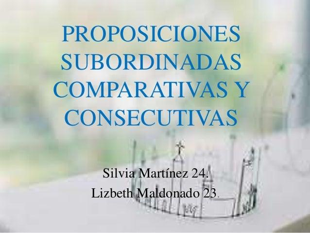 PROPOSICIONES  SUBORDINADAS  COMPARATIVAS Y  CONSECUTIVAS  Silvia Martínez 24.  Lizbeth Maldonado 23.