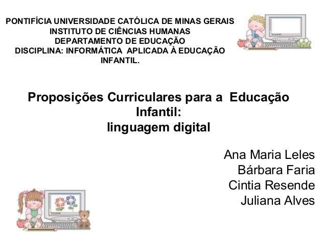PONTIFÍCIA UNIVERSIDADE CATÓLICA DE MINAS GERAIS  Proposições Curriculares para a Educação  Infantil:  linguagem digital  ...