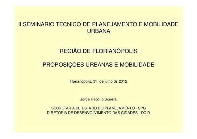 II SEMINARIO TECNICO DE PLANEJAMENTO E MOBILIDADE URBANA REGIÃO DE FLORIANÓPOLIS PROPOSIÇOES URBANAS E MOBILIDADE Florianó...