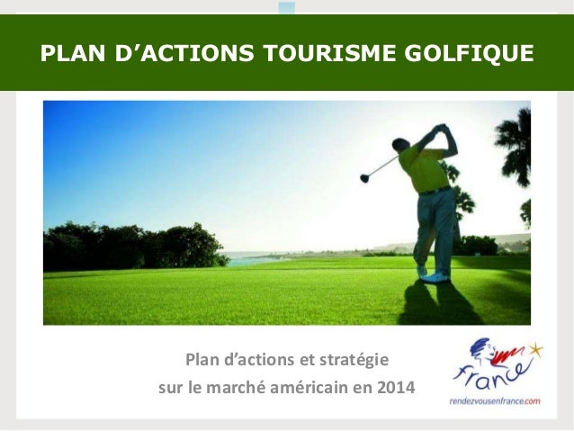 Plan d'actions et stratégie sur le marché américain en 2014 PLAN D'ACTIONS TOURISME GOLFIQUE