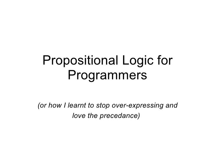 Propositional Logic for Programmers <ul><li>(or how I learnt to stop over-expressing and love the precedance)   </li></ul>