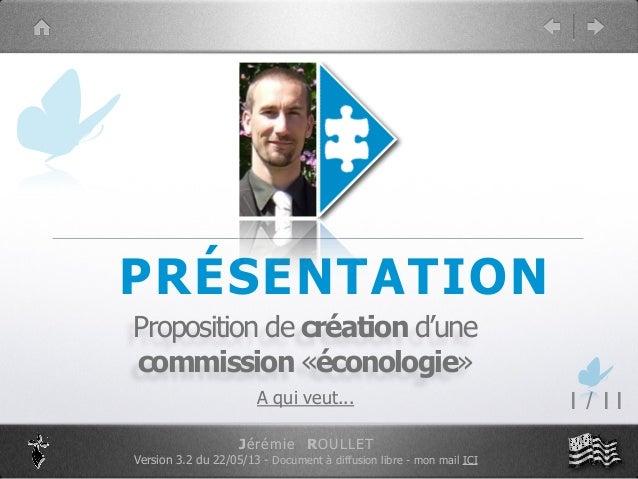 PRÉSENTATION Proposition de création d'une commission «éconologie» A qui veut... 1 / 11 Jérémie ROULLET Version 3.2 du 22/...