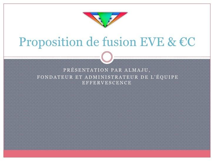 Proposition de fusion EVE & €C          PRÉSENTATION PAR ALMAJU,   FONDATEUR ET ADMINISTRATEUR DE L'ÉQUIPE               E...