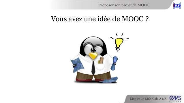Monter un MOOC de A à Z Proposer son projet de MOOC Vous avez une idée de MOOC ?