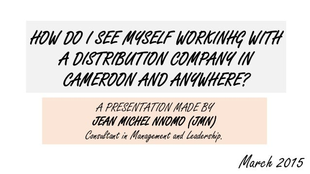 HOW DO I SEE MYSELF WORKINHG WITH A DISTRIBUTION COMPANY IN CAMEROON AND ANYWHERE? A PRESENTATION MADE BY JEAN MICHEL NNOM...