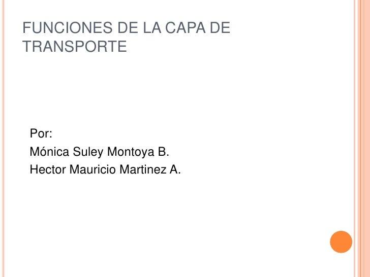FUNCIONES DE LA CAPA DE TRANSPORTE<br />Por:<br />Mónica Suley Montoya B.<br />Hector Mauricio Martinez A.<br />