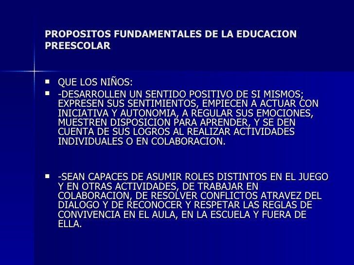 PROPOSITOS FUNDAMENTALES DE LA EDUCACION PREESCOLAR <ul><li>QUE LOS NIÑOS: </li></ul><ul><li>-DESARROLLEN UN SENTIDO POSIT...