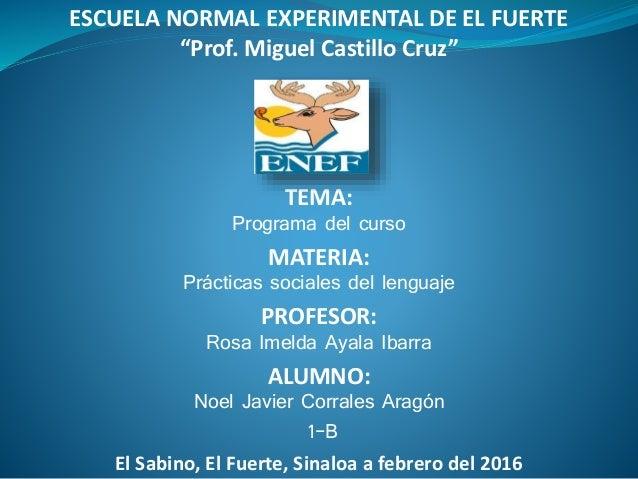 """ESCUELA NORMAL EXPERIMENTAL DE EL FUERTE """"Prof. Miguel Castillo Cruz"""" TEMA: Programa del curso MATERIA: Prácticas sociales..."""