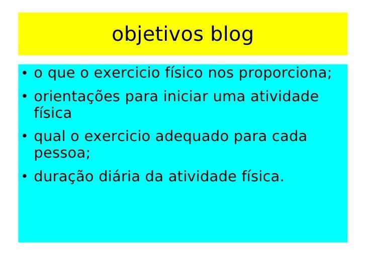 objetivos blog <ul><li>o que o exercicio físico nos proporciona; </li></ul><ul><li>orientações para iniciar uma atividade ...