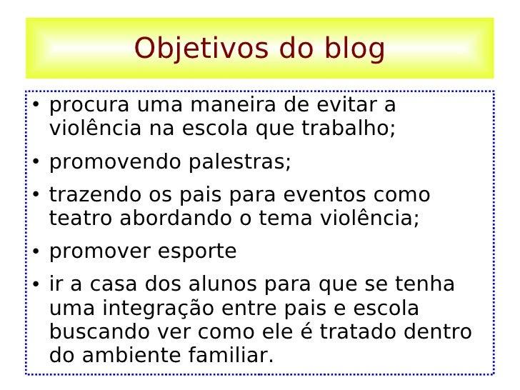 Objetivos do blog <ul><li>procura uma maneira de evitar a violência na escola que trabalho;  </li></ul><ul><li>promovendo ...