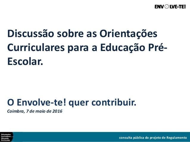 Discussão sobre as Orientações Curriculares para a Educação Pré- Escolar. O Envolve-te! quer contribuir. Coimbra, 7 de mai...