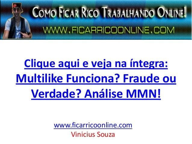 Clique aqui e veja na íntegra: Multilike Funciona? Fraude ou Verdade? Análise MMN! www.ficarricoonline.com Vinicius Souza
