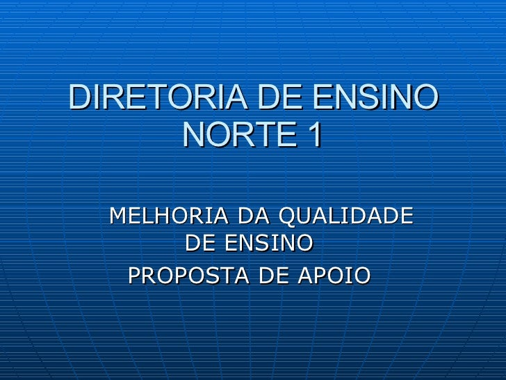 DIRETORIA DE ENSINO NORTE 1 MELHORIA DA QUALIDADE DE ENSINO  PROPOSTA DE APOIO