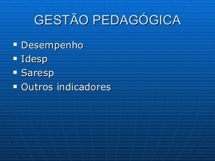 GESTÃO PEDAGÓGICA <ul><li>Desempenho </li></ul><ul><li>Idesp </li></ul><ul><li>Saresp </li></ul><ul><li>Outros indicadores...