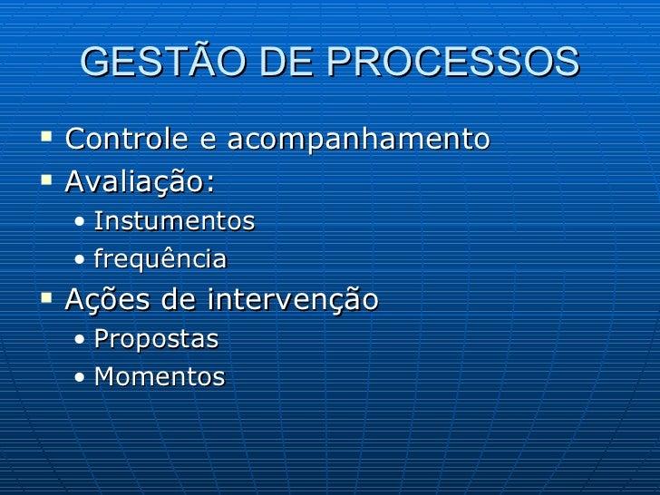 GESTÃO DE PROCESSOS <ul><li>Controle e acompanhamento </li></ul><ul><li>Avaliação: </li></ul><ul><ul><li>Instumentos </li>...