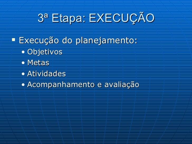 3ª Etapa: EXECUÇÃO <ul><li>Execução do planejamento: </li></ul><ul><ul><li>Objetivos </li></ul></ul><ul><ul><li>Metas </li...