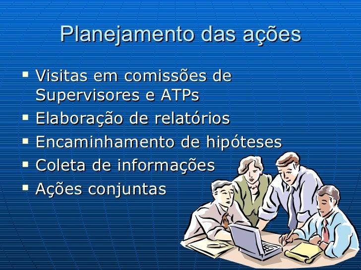Planejamento das ações <ul><li>Visitas em comissões de Supervisores e ATPs </li></ul><ul><li>Elaboração de relatórios </li...