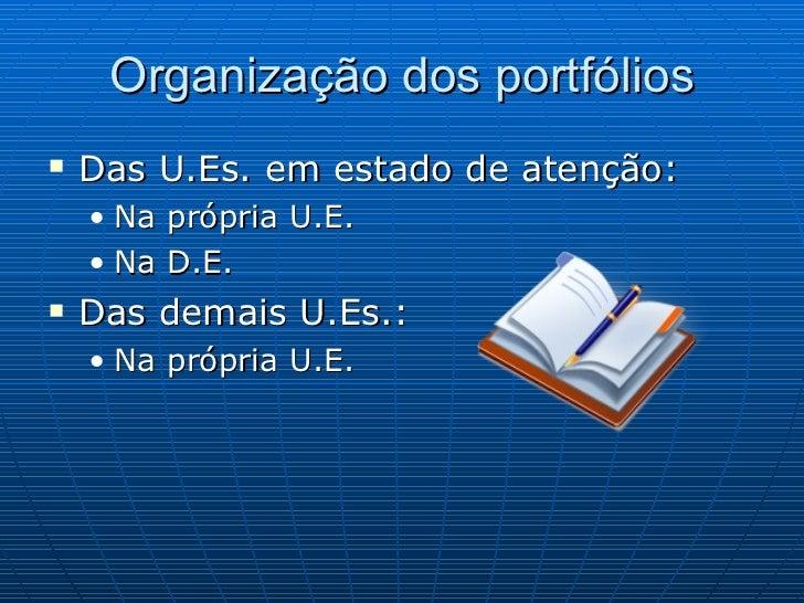 Organização dos portfólios <ul><li>Das U.Es. em estado de atenção: </li></ul><ul><ul><li>Na própria U.E. </li></ul></ul><u...