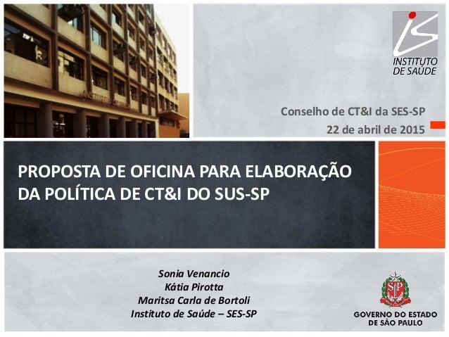 PROPOSTA DE OFICINA PARA ELABORAÇÃO DA POLÍTICA DE CT&I DO SUS-SP Conselho de CT&I da SES-SP 22 de abril de 2015 Sonia Ven...