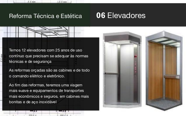 06 Elevadores Reforma Técnica e Estética Temos 12 elevadores com 25 anos de uso contínuo que precisam se adequar às normas...