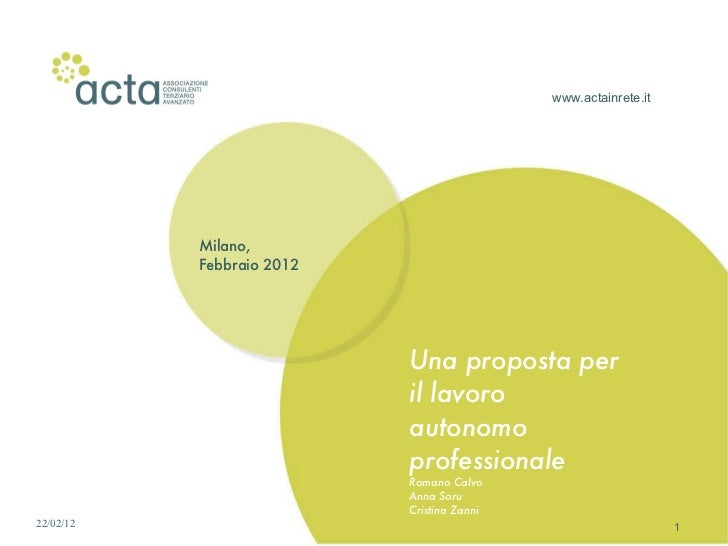 www.actainrete.it Milano, Febbraio 2012 Una proposta per il lavoro autonomo professionale Romano Calvo Anna Soru Cristina ...