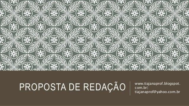 PROPOSTA DE REDAÇÃO www.tiajanaprof.blogspot. com.br| tiajanaprof@yahoo.com.br