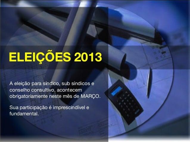 ELEIÇÕES 2013A eleição para síndico, sub síndicos econselho consultivo, acontecemobrigatoriamente neste mês de MARÇO.Sua p...