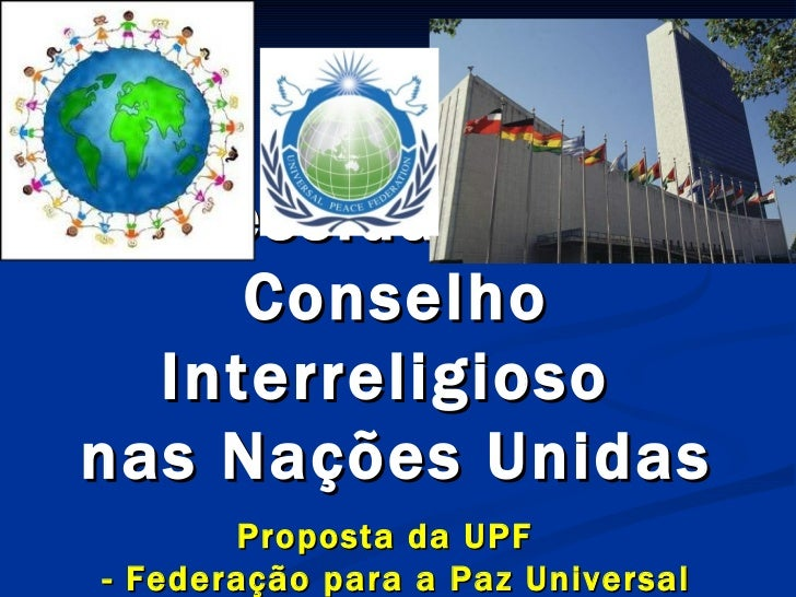 A  Necessidade  de um  Conselho Interreligioso  nas Nações Unidas Proposta da UPF  - Federação para a Paz Universal