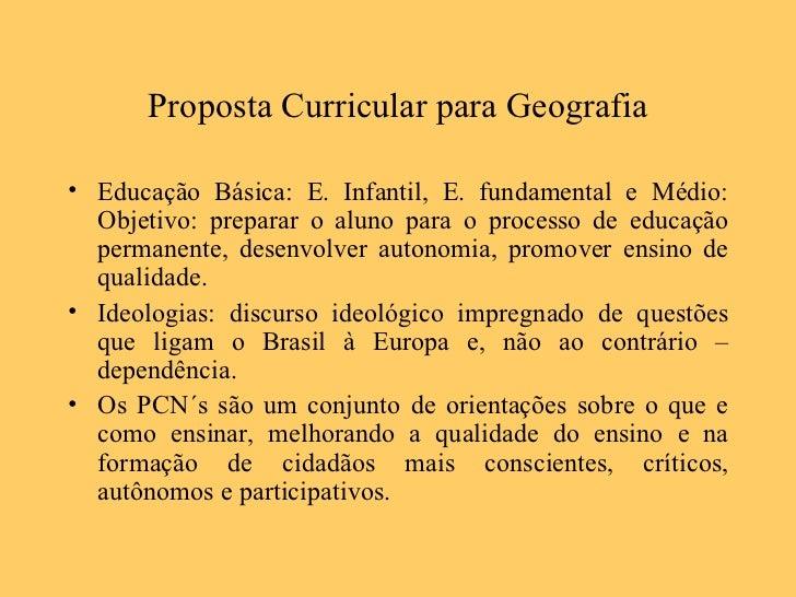 Proposta Curricular para Geografia <ul><li>Educação Básica: E. Infantil, E. fundamental e Médio: Objetivo: preparar o alun...