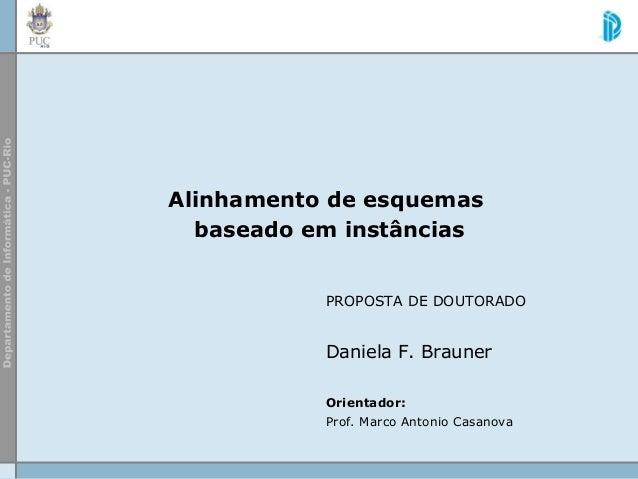 Alinhamento de esquemas baseado em instâncias PROPOSTA DE DOUTORADO Daniela F. Brauner Orientador: Prof. Marco Antonio Cas...