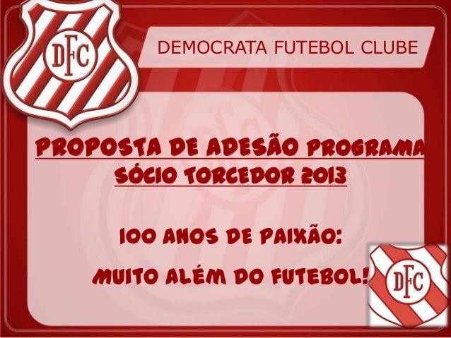 DEMOCRATA FUTEBOL CLUBEPROPOSTA DE ADESÃO PROGRAMA     SÓCIO TORCEDOR 2013     100 ANOS DE PAIXÃO:   Muito além do futebol!