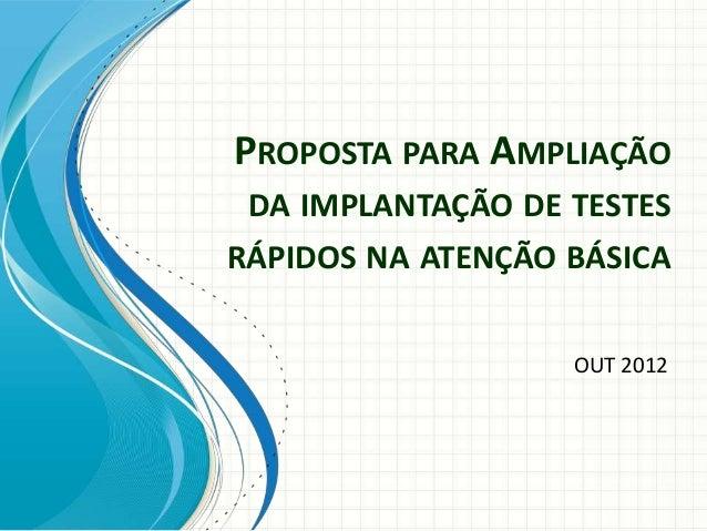PROPOSTA PARA AMPLIAÇÃO DA IMPLANTAÇÃO DE TESTESRÁPIDOS NA ATENÇÃO BÁSICA                   OUT 2012