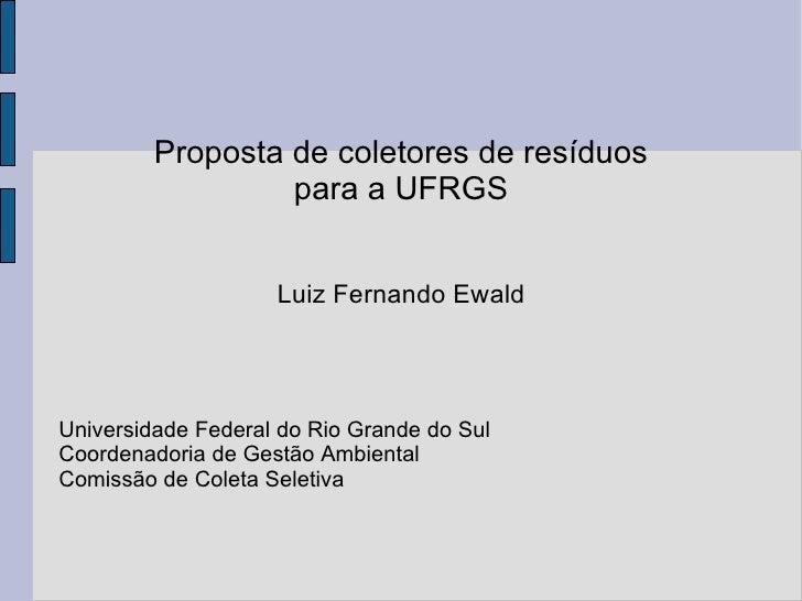 Proposta de coletores de resíduos para a UFRGS Luiz Fernando Ewald Universidade Federal do Rio Grande do Sul Coordenadoria...