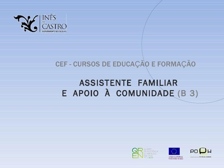 CEF -   CURSOS DE EDUCA Ç ÃO E FORMA Ç ÃO  ASSISTENTE  FAMILIAR  E  APOIO  À  COMUNIDADE  (B 3)