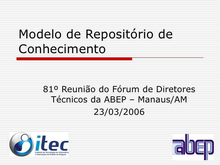 Modelo de Repositório de Conhecimento 81º Reunião do Fórum de Diretores Técnicos da ABEP – Manaus/AM 23/03/2006