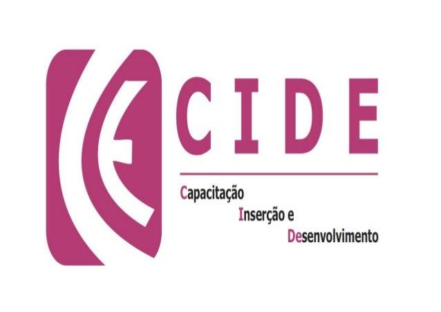 CIDE - Capacitação, Inserção e Desenvolvimento é umaorganização civil sem fins lucrativos, criado em maio de1998, com a fi...