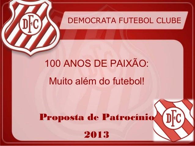 DEMOCRATA FUTEBOL CLUBE 100 ANOS DE PAIXÃO: Muito além do futebol!Proposta de Patrocínio         2013