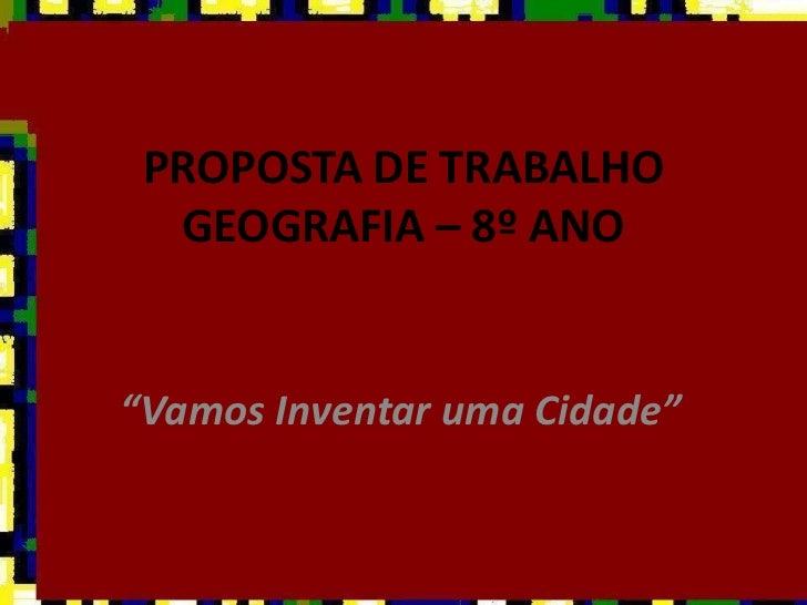 """PROPOSTA DE TRABALHOGEOGRAFIA – 8º ANO<br />""""Vamos Inventar uma Cidade"""" <br />"""