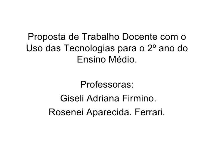 Proposta de Trabalho Docente com o Uso das Tecnologias para o 2º ano do Ensino Médio. Professoras: Giseli Adriana Firmino....