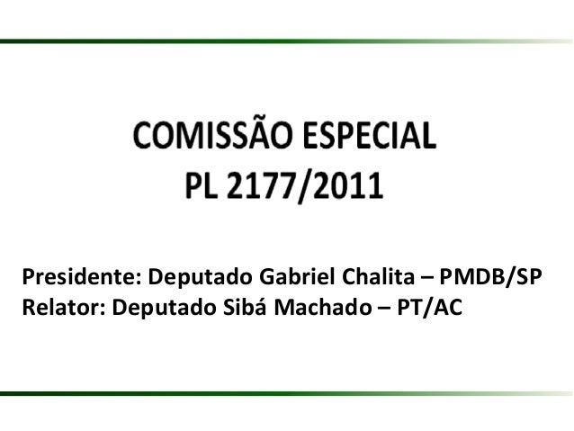Presidente: Deputado Gabriel Chalita – PMDB/SP Relator: Deputado Sibá Machado – PT/AC