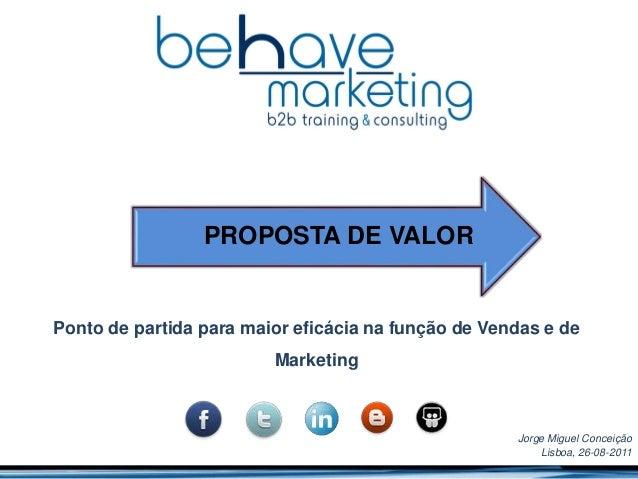 Ponto de partida para maior eficácia na função de Vendas e de Marketing Jorge Miguel Conceição Lisboa, 26-08-2011 PROPOSTA...