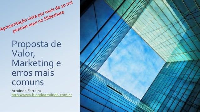 Proposta de Valor, Marketing e erros mais comuns Armindo Ferreira http://www.blogdoarmindo.com.br