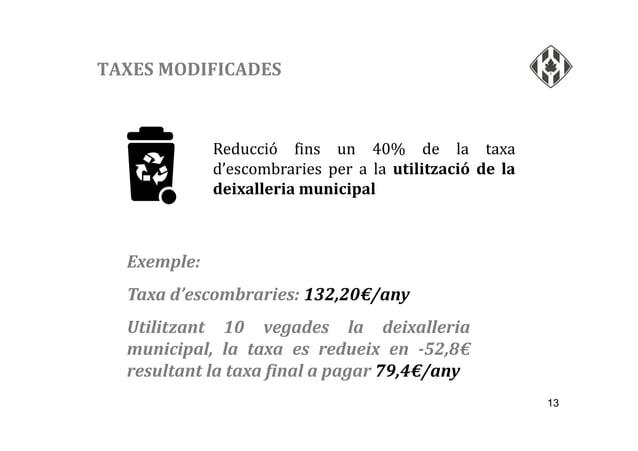 13 TAXES MODIFICADES Reducció fins un 40% de la taxa d'escombraries per a la utilització de la deixalleria municipal Exemp...
