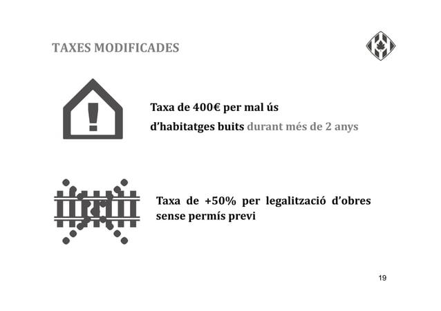 19 TAXES MODIFICADES Taxa de 400€ per mal ús d'habitatges buits durant més de 2 anys Taxa de +50% per legalització d'obres...