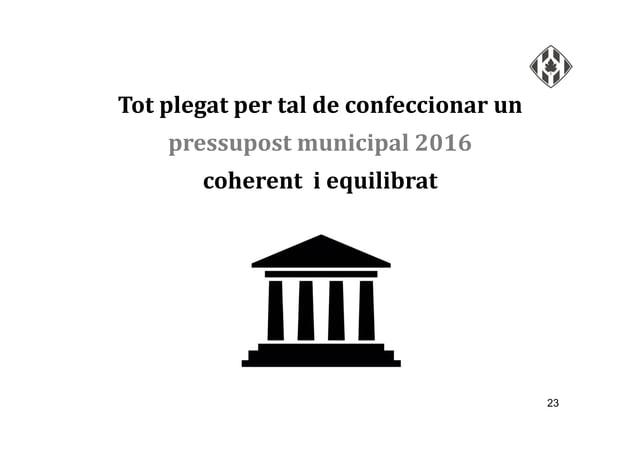 23 Tot plegat per tal de confeccionar un pressupost municipal 2016 coherent i equilibrat
