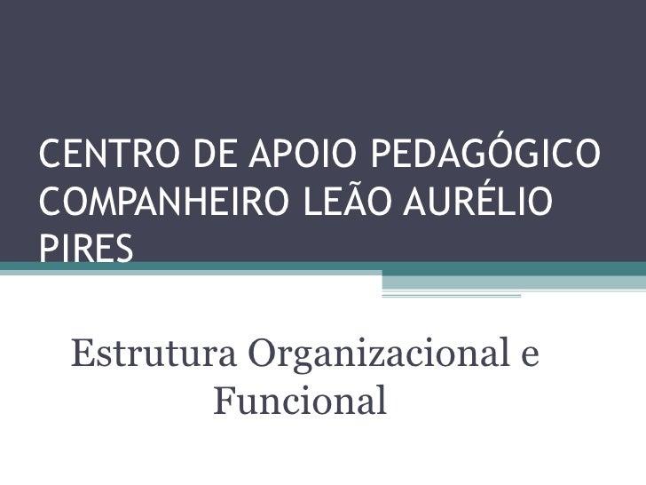 CENTRO DE APOIO PEDAGÓGICOCOMPANHEIRO LEÃO AURÉLIOPIRES Estrutura Organizacional e         Funcional
